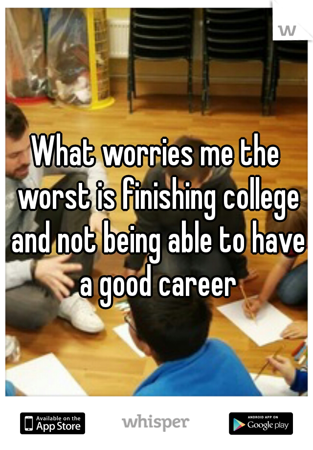 What worries me the worst is finishing college and not being able to have a good career