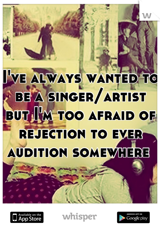 I've always wanted to be a singer/artist but I'm too afraid of rejection to ever audition somewhere