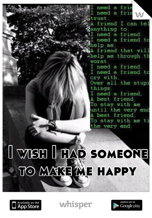 I wish I had someone to make me happy