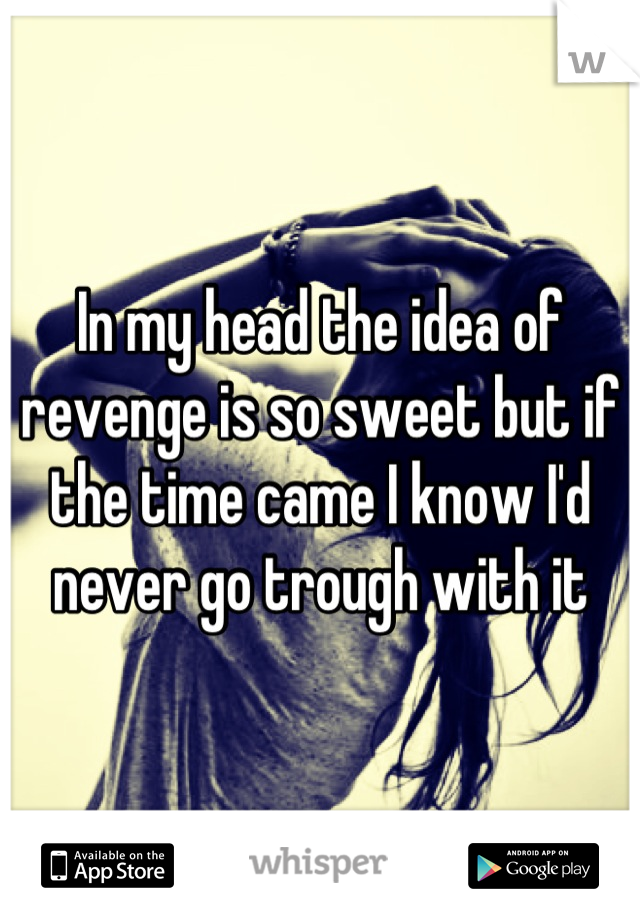 In my head the idea of revenge is so sweet but if the time came I know I'd never go trough with it