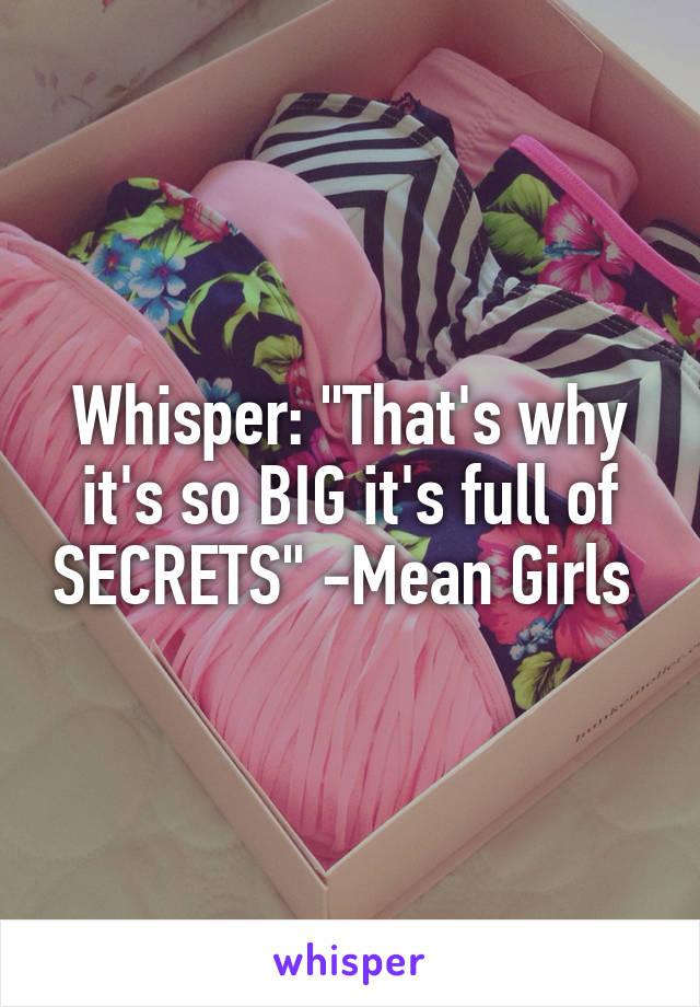 "Whisper: ""That's why it's so BIG it's full of SECRETS"" -Mean Girls"