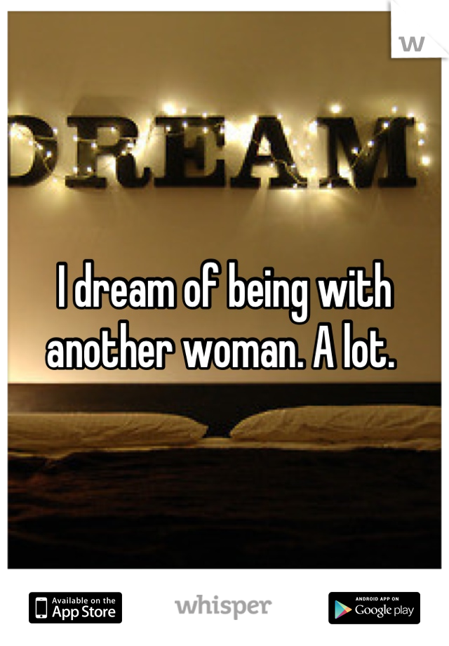 I dream of being with another woman. A lot.