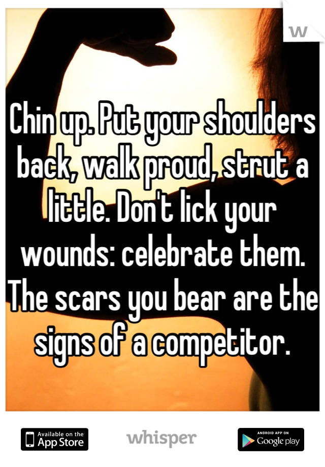 Chin up. Put your shoulders back, walk proud, strut a little. Don't lick your wounds: celebrate them. The scars you bear are the signs of a competitor.