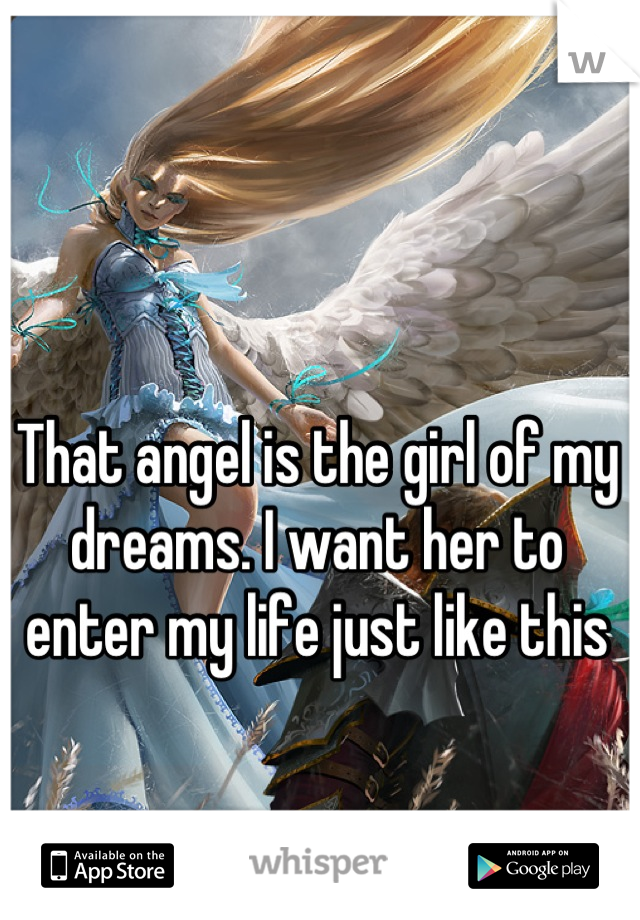That angel is the girl of my dreams. I want her to enter my life just like this