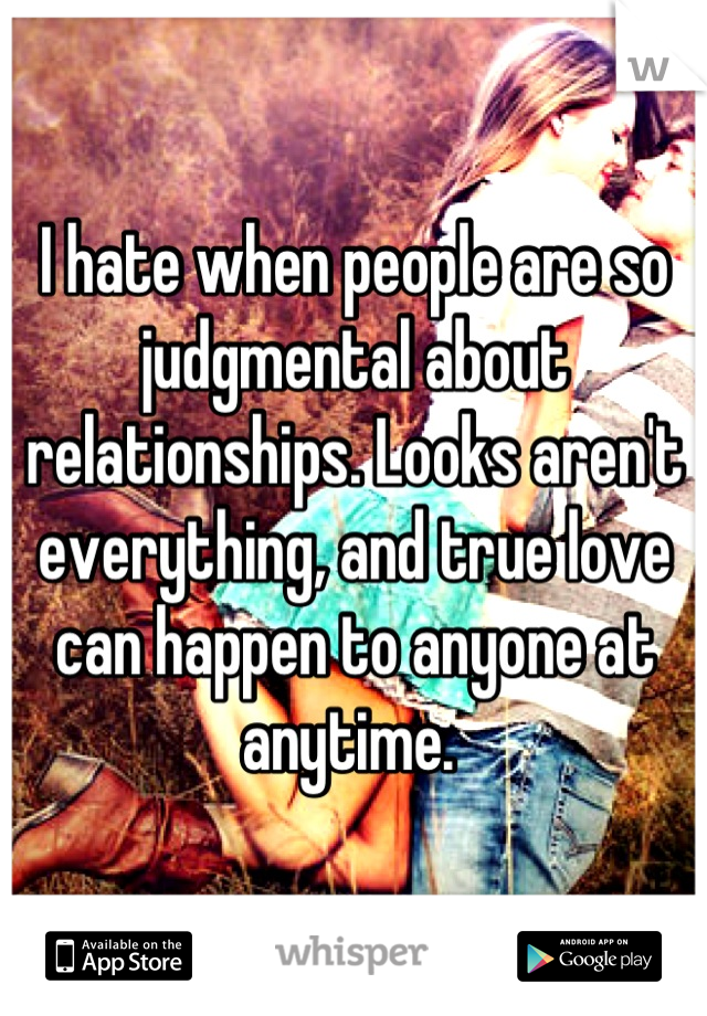I hate when people are so judgmental about relationships. Looks aren't everything, and true love can happen to anyone at anytime.