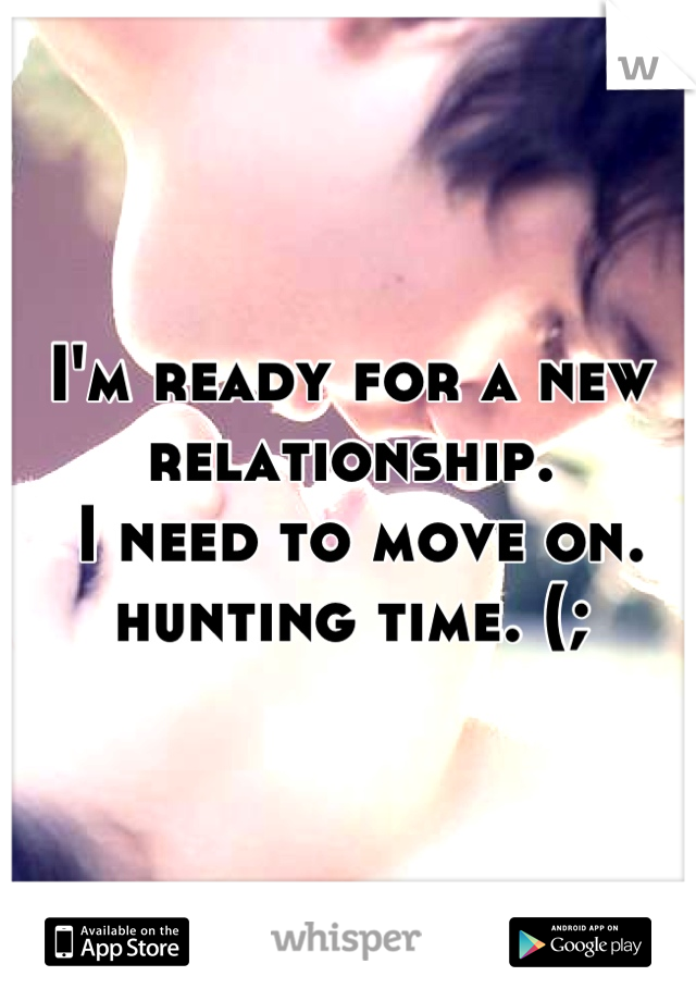 I'm ready for a new relationship.  I need to move on.  hunting time. (;