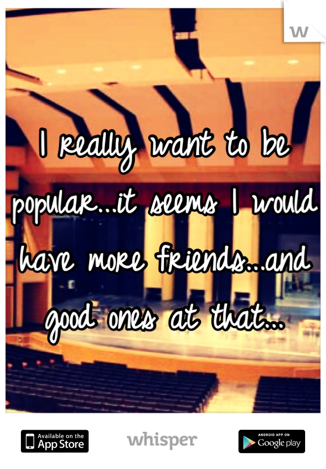 I really want to be popular...it seems I would have more friends...and good ones at that...