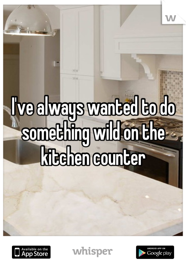 I've always wanted to do something wild on the kitchen counter