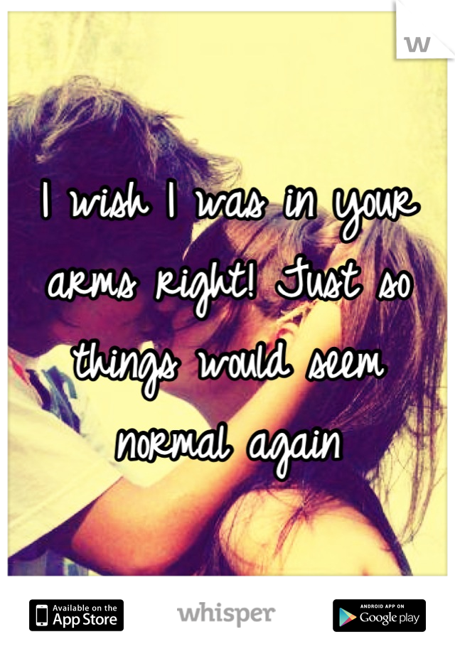 I wish I was in your arms right! Just so things would seem normal again