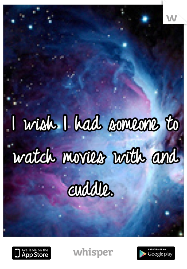 I wish I had someone to watch movies with and cuddle.