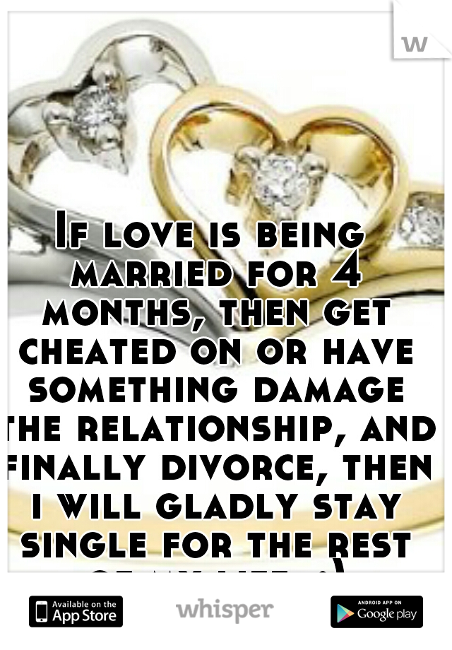 If love is being married for 4 months, then get cheated on or have something damage the relationship, and finally divorce, then i will gladly stay single for the rest of my life. :)