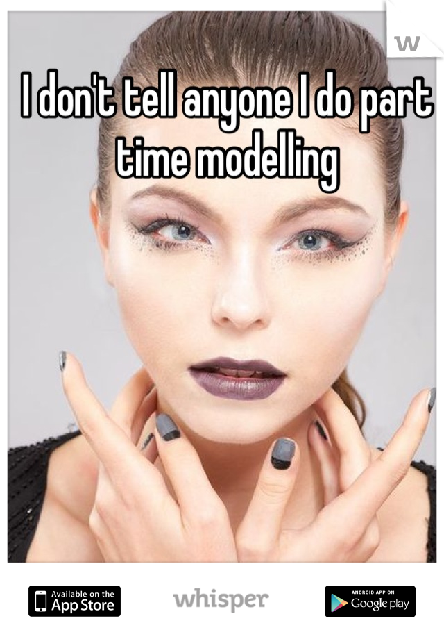 I don't tell anyone I do part time modelling