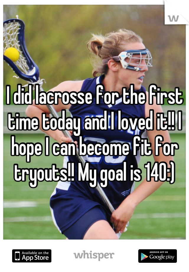 I did lacrosse for the first time today and I loved it!! I hope I can become fit for tryouts!! My goal is 140:)