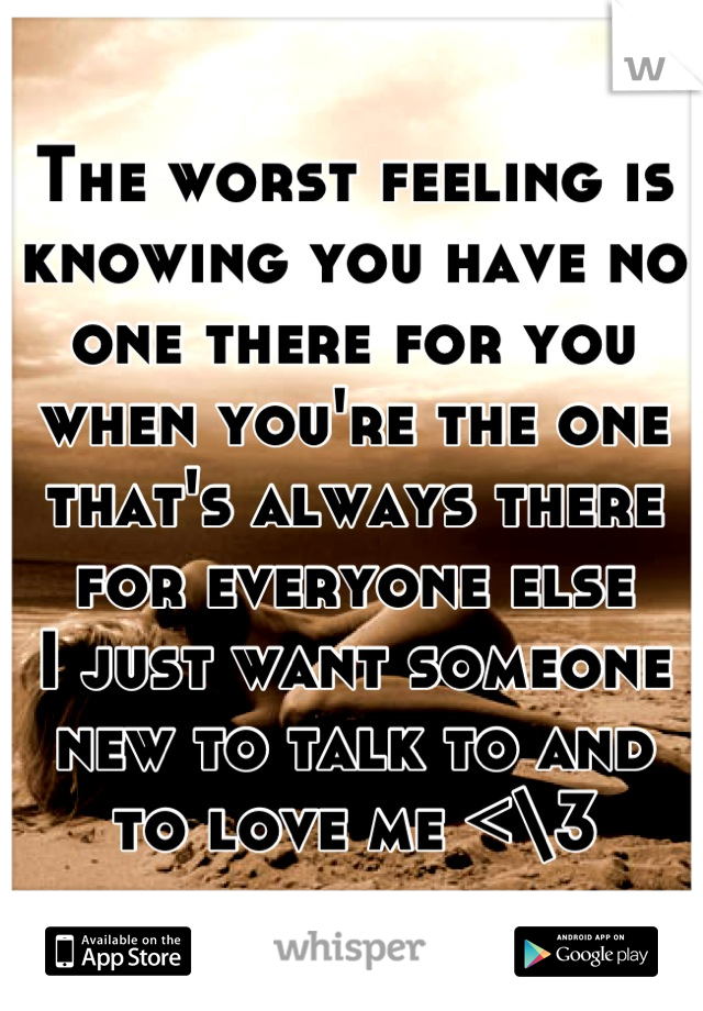 The worst feeling is knowing you have no one there for you when you're the one that's always there for everyone else I just want someone new to talk to and to love me <\3