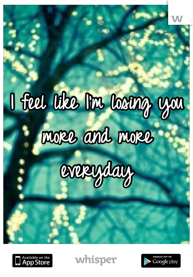 I feel like I'm losing you  more and more everyday