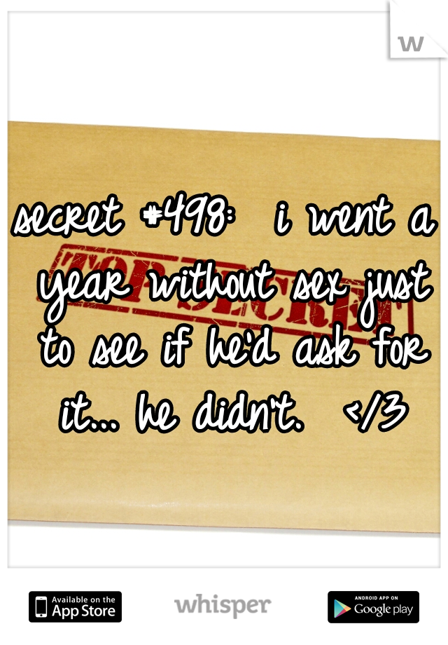 secret #498:  i went a year without sex just to see if he'd ask for it... he didn't.  </3