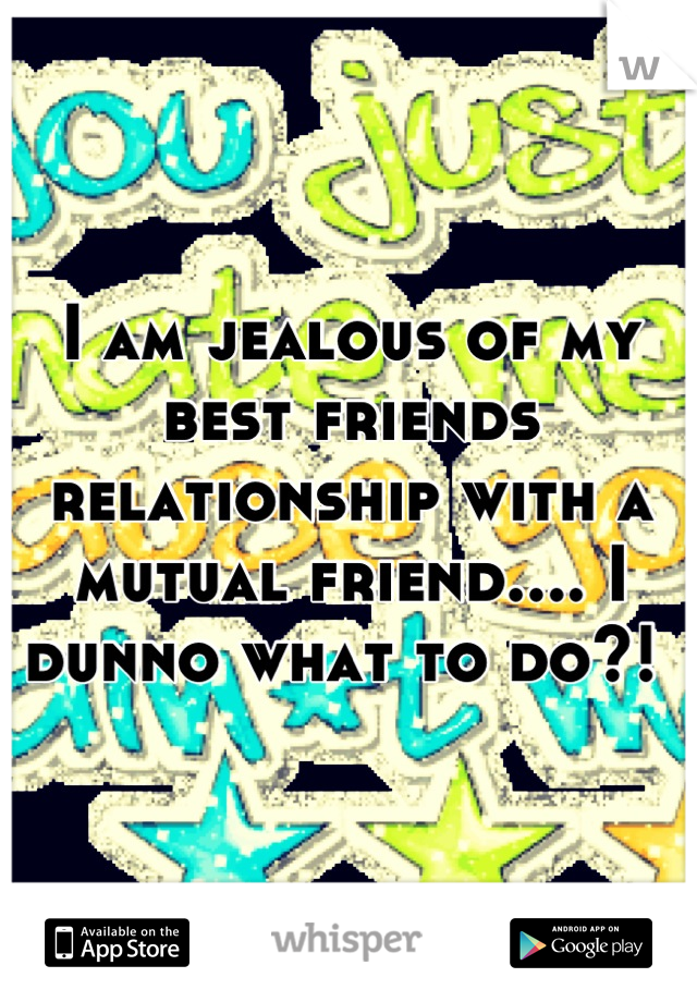 I am jealous of my best friends relationship with a mutual friend.... I dunno what to do?!