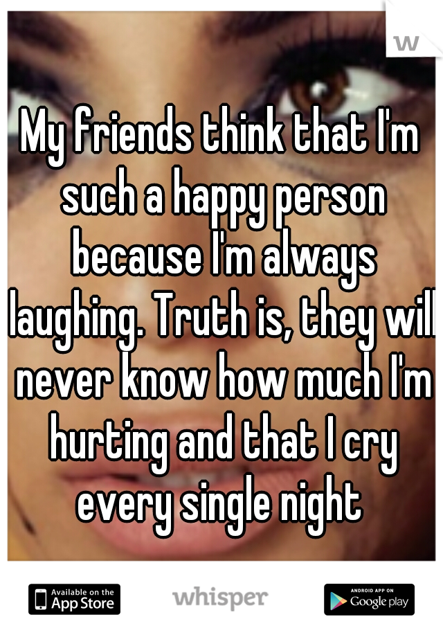 My friends think that I'm such a happy person because I'm always laughing. Truth is, they will never know how much I'm hurting and that I cry every single night
