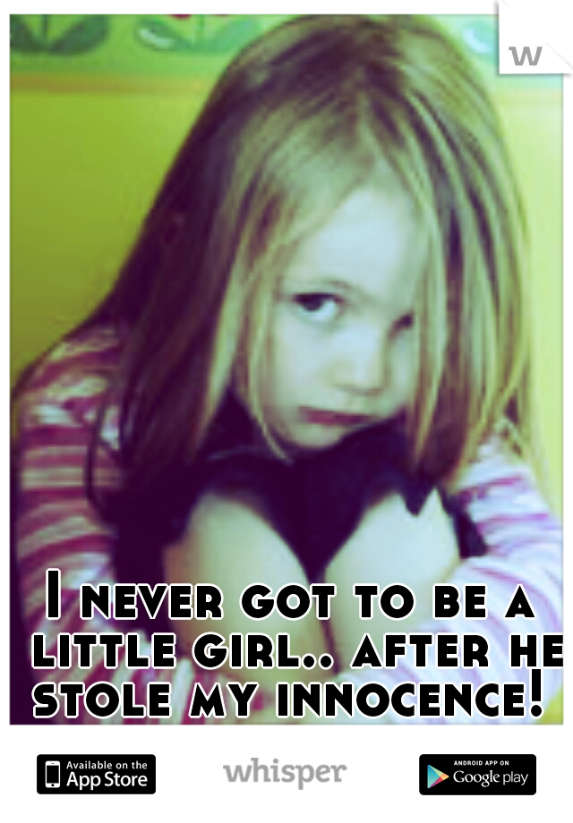 I never got to be a little girl.. after he stole my innocence!
