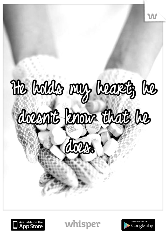 He holds my heart; he doesn't know that he does.