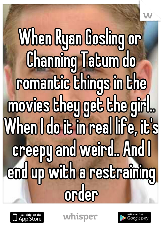 When Ryan Gosling or Channing Tatum do romantic things in the movies they get the girl.. When I do it in real life, it's creepy and weird.. And I end up with a restraining order