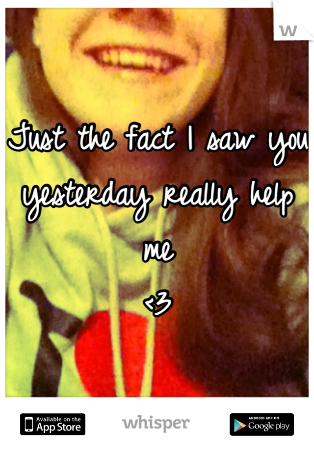 Just the fact I saw you yesterday really help me <3