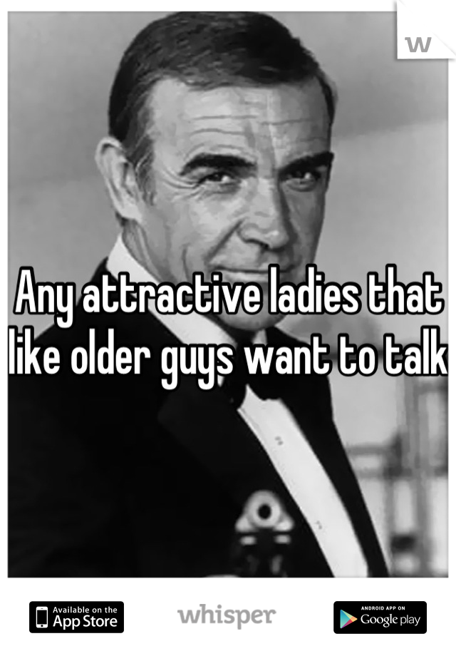 Any attractive ladies that like older guys want to talk