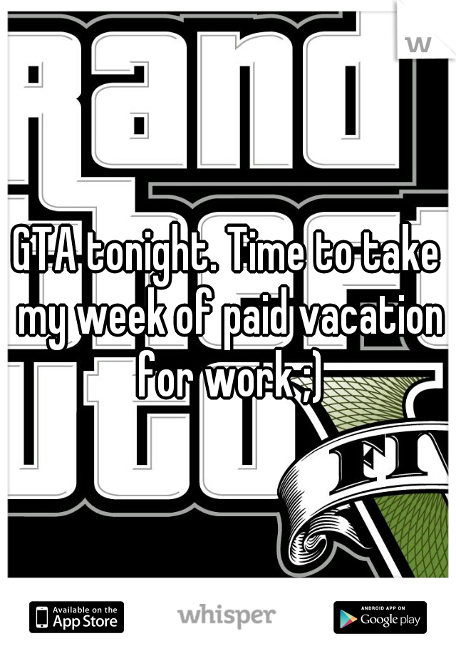 GTA tonight. Time to take my week of paid vacation for work ;)