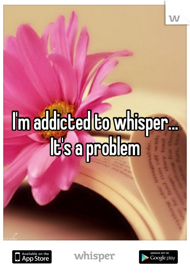 I'm addicted to whisper... It's a problem