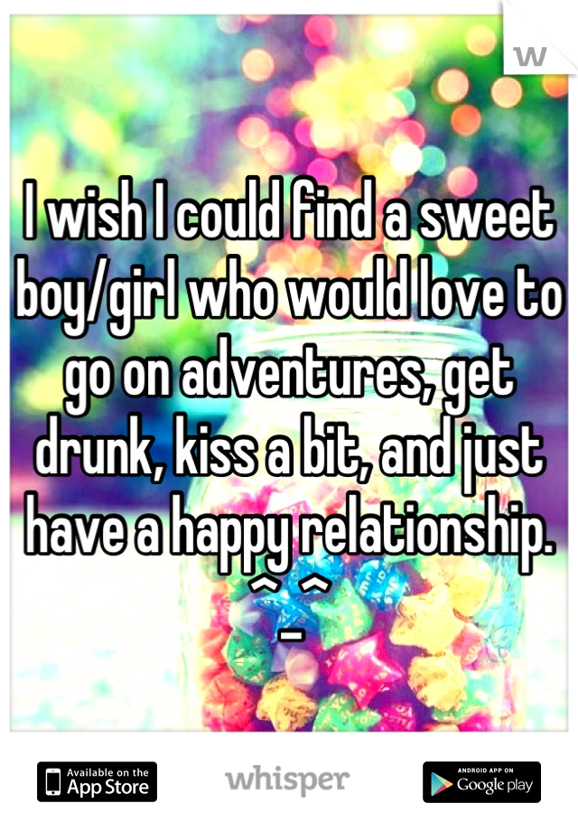 I wish I could find a sweet boy/girl who would love to go on adventures, get drunk, kiss a bit, and just have a happy relationship. ^_^