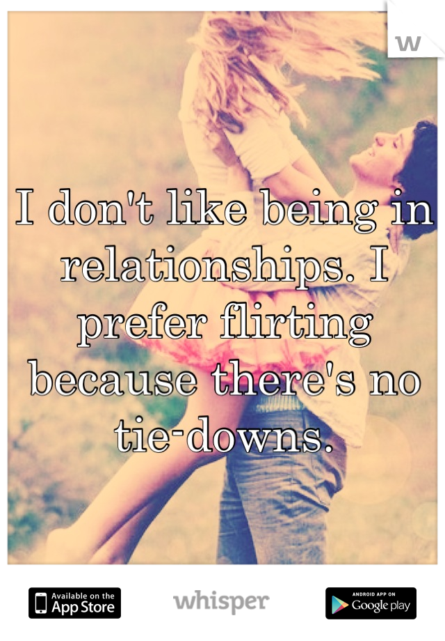 I don't like being in relationships. I prefer flirting because there's no tie-downs.