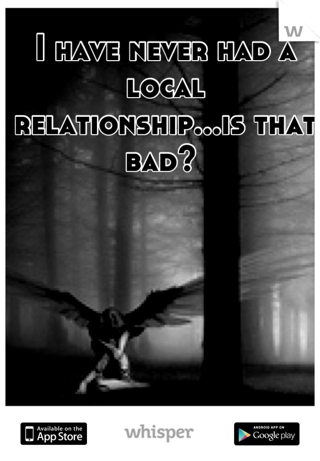 I have never had a local relationship...is that bad?