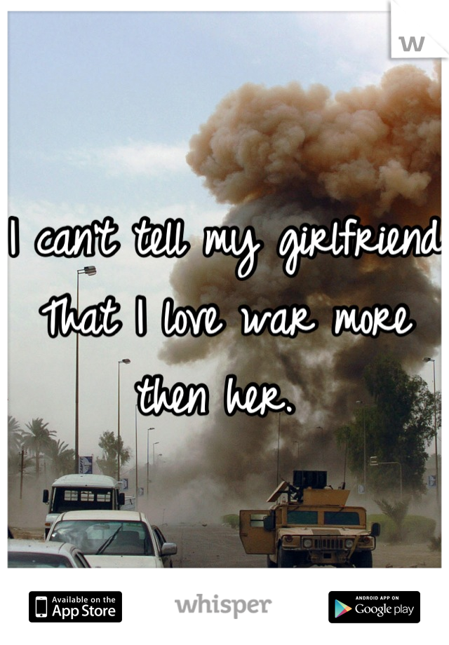 I can't tell my girlfriend That I love war more then her.