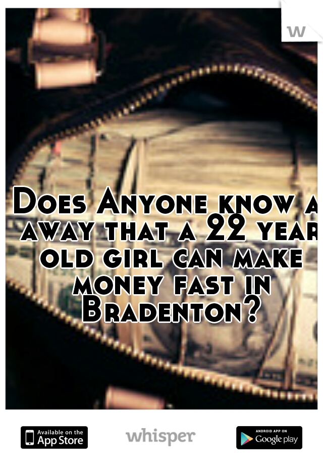 Does Anyone know a away that a 22 year old girl can make money fast in Bradenton?