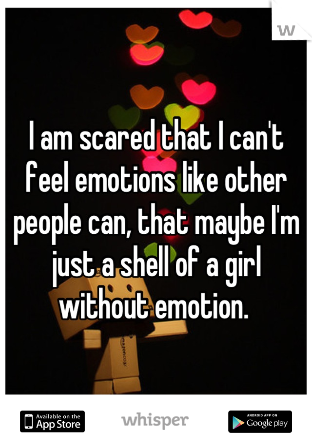 I am scared that I can't feel emotions like other people can, that maybe I'm just a shell of a girl without emotion.
