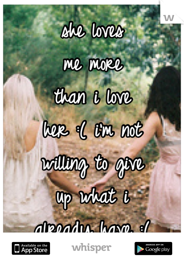she loves me more than i love her :( i'm not willing to give up what i already have :(