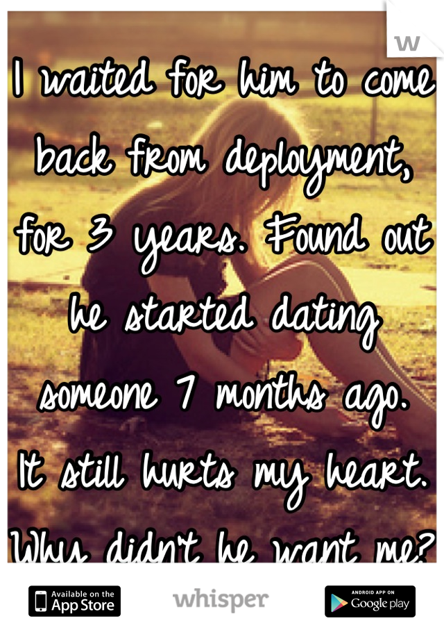 I waited for him to come back from deployment, for 3 years. Found out he started dating someone 7 months ago. It still hurts my heart.  Why didn't he want me?