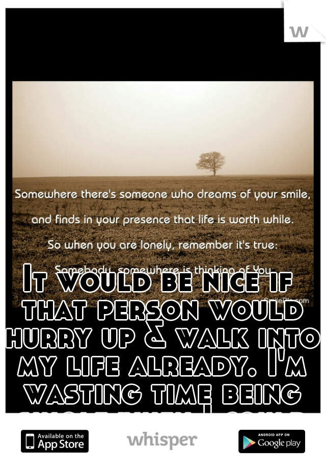 It would be nice if that person would hurry up & walk into my life already. I'm wasting time being single when I could be loving you.