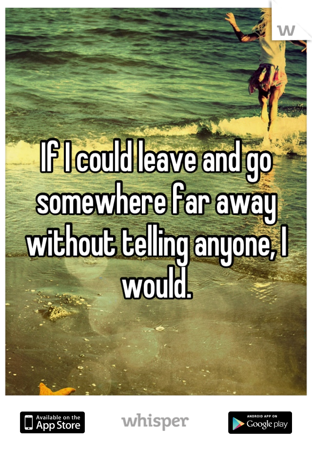 If I could leave and go somewhere far away without telling anyone, I would.