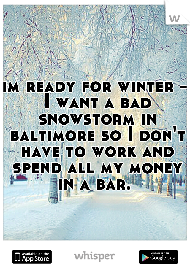 im ready for winter - I want a bad snowstorm in baltimore so I don't have to work and spend all my money in a bar.