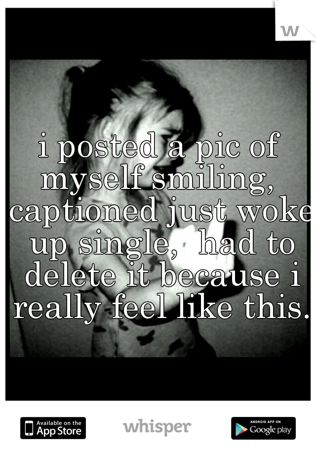 i posted a pic of myself smiling,  captioned just woke up single,  had to delete it because i really feel like this.