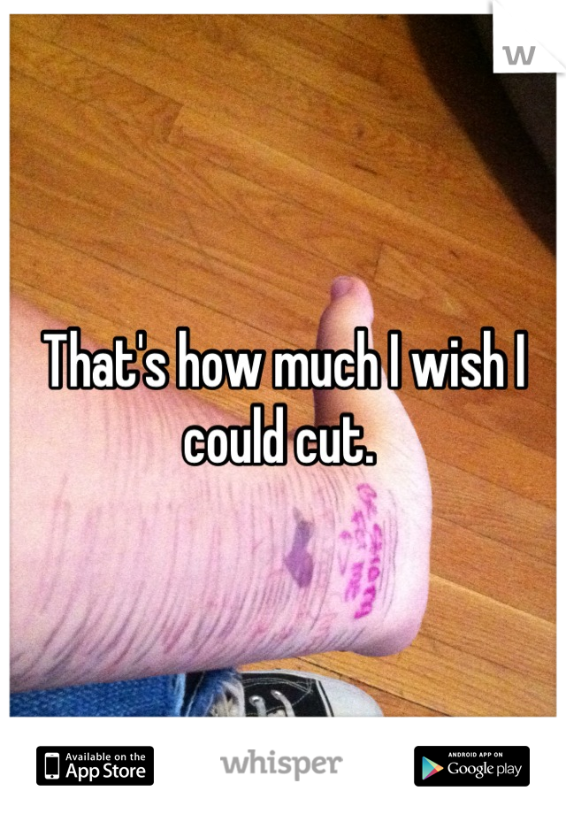 That's how much I wish I could cut.