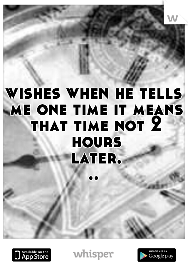 wishes when he tells me one time it means that time not 2 hours later...