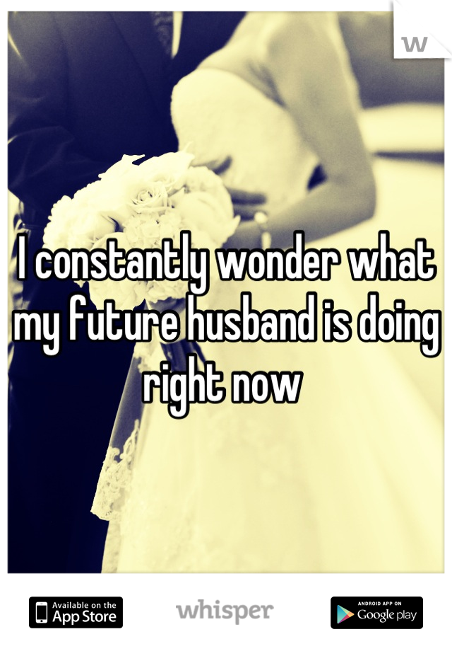 I constantly wonder what my future husband is doing right now