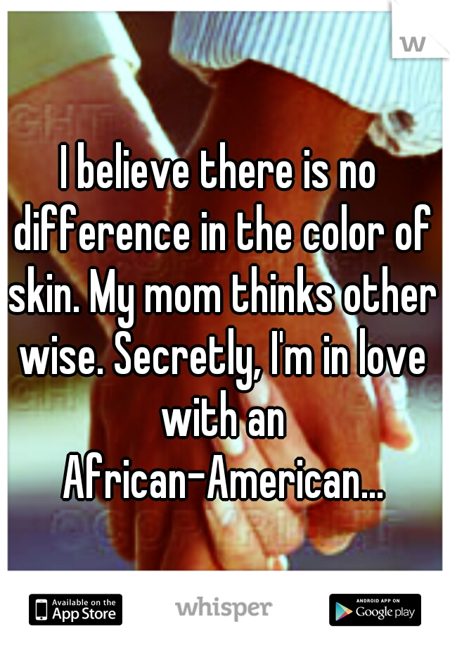 I believe there is no difference in the color of skin. My mom thinks other wise. Secretly, I'm in love with an African-American...