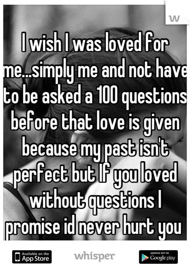 I wish I was loved for me...simply me and not have to be asked a 100 questions before that love is given because my past isn't perfect but If you loved without questions I promise id never hurt you