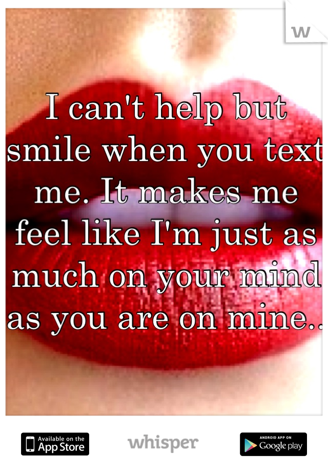 I can't help but smile when you text me. It makes me feel like I'm just as much on your mind as you are on mine..
