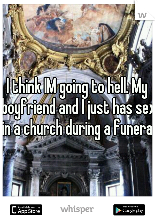 I think IM going to hell. My boyfriend and I just has sex in a church during a funeral.