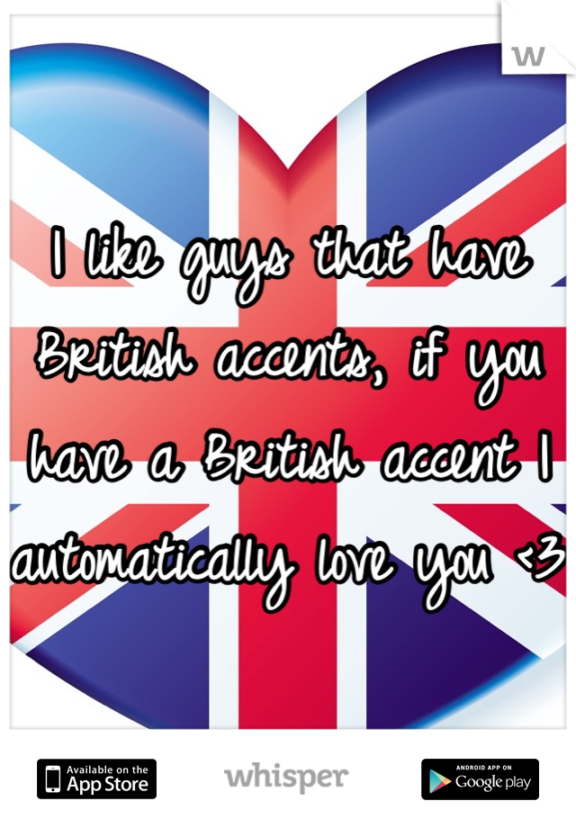 I like guys that have British accents, if you have a British accent I automatically love you <3