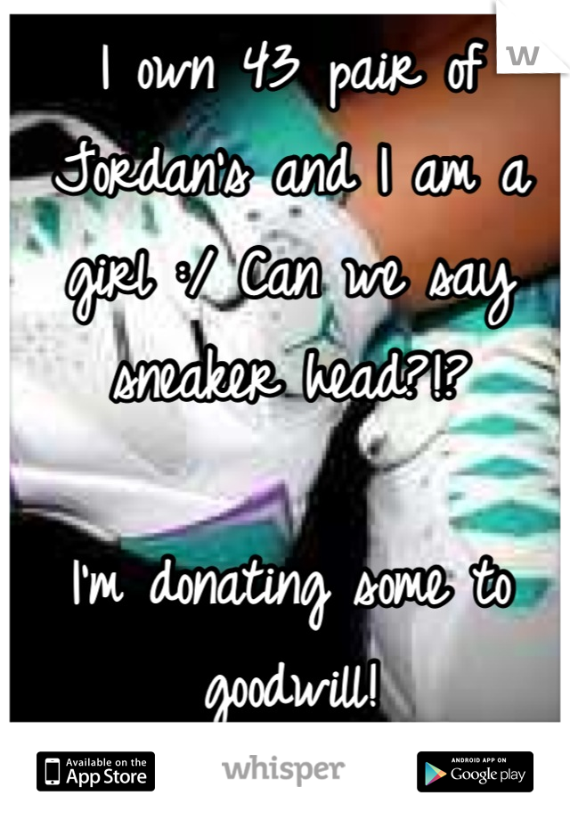 I own 43 pair of Jordan's and I am a girl :/ Can we say sneaker head?!?   I'm donating some to goodwill!